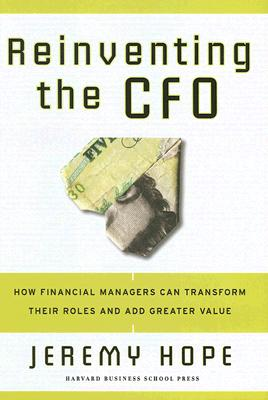 Reinventing the CFO: How Financial Managers Can Transform Their Roles and Add Greater Value, Hope, Jeremy