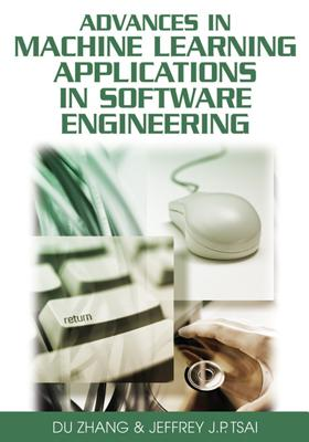 Advances in Machine Learning Applications in Software Engineering, Du Zhang
