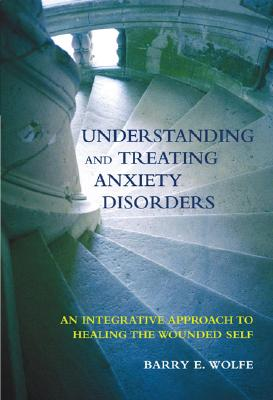 Image for Understanding And Treating Anxiety Disorders: An  Integrative Approach To Healing The Wounded Self