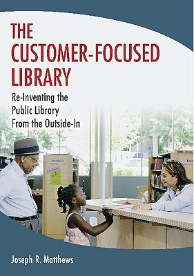 The Customer-Focused Library: Re-Inventing the Public Library From the Outside-In, Matthews, Joseph R.