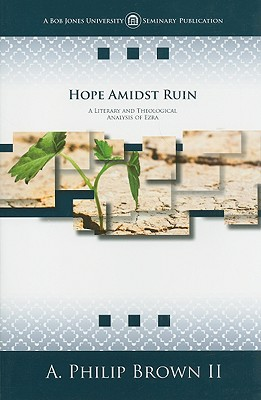 Hope Amidst Ruin: A Literary and Theological Analysis of Ezra, A. Philip Brown II