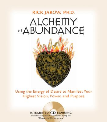 Alchemy of Abundance: Using the Energy of Desire to Manifest Your Highest Vision, Power, and Purpose, Jarow, Rick