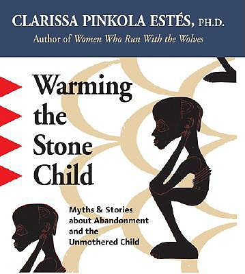 Warming The Stone Child : Myths & Stories About Abandonment And The Unmothered Child, CLARISSA PINKOLA ESTES