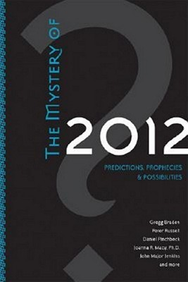The Mystery Of 2012: Predictions, Prophecies, and Possibilities, Braden, Gregg; Russell, Peter; Pinchbeck, Daniel; Macy, Joanna R.; Jenkins, John