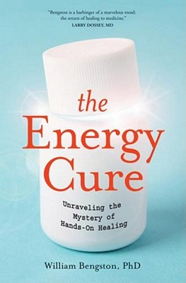 The Energy Cure: Unraveling the Mystery of Hands-on Healing, William Bengston, Sylvia Fraser