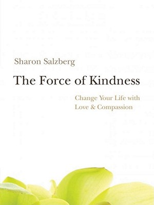 The Force of Kindness: Change Your Life with Love and Compassion, Salzberg, Sharon