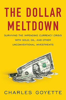 The Dollar Meltdown: Surviving the Impending Currency Crisis with Gold, Oil, and Other Unconventional Investments, Charles Goyette