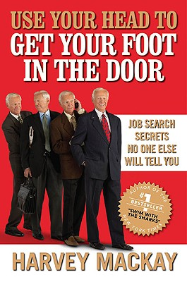 Use Your Head to Get Your Foot in the Door: Job Search Secrets No One Else Will Tell You, Harvey Mackay