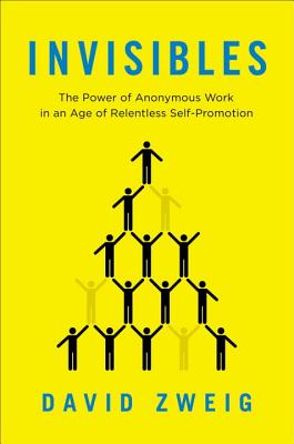 Image for Invisibles: The Power of Anonymous Work in an Age of Relentless Self-Promotion