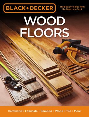 Image for Black & Decker Wood Floors: Hardwood - Laminate - Bamboo - Wood Tile - and More