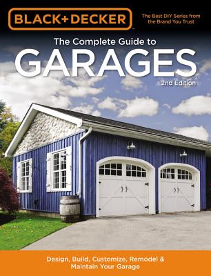 Image for Black & Decker The Complete Guide to Garages 2nd Edition: Design, Build, Remodel & Maintain Your Garage - Includes 9 Complete Garage Plans (Black & Decker Complete Guide)