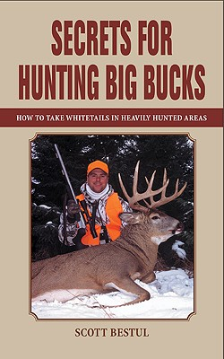 Secrets for Hunting Big Bucks: How to Take Whitetails in Heavily Hunted Areas, Scott Bestul