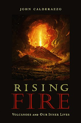 RISING FIRE : VOLCANOES AND OUR INNER LI, JOHN CALDERAZZO