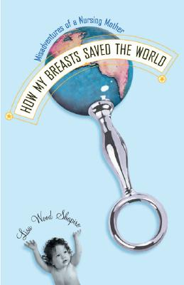 Image for How My Breasts Saved the World: Misadventures of a Nursing Mother