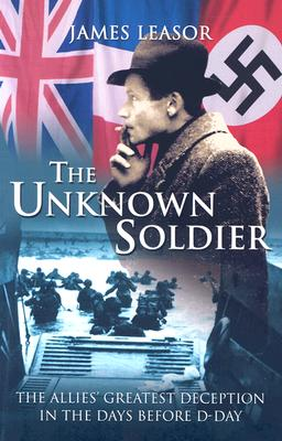 Image for The Unknown Soldier: The Allies' Greatest Deception in the Days Before D-Day