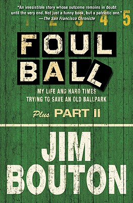 """""""Foul Ball: My Life and Hard Times Trying to Save an Old Ballpark, Plus Part Two"""", """"Bouton, Jim"""""""