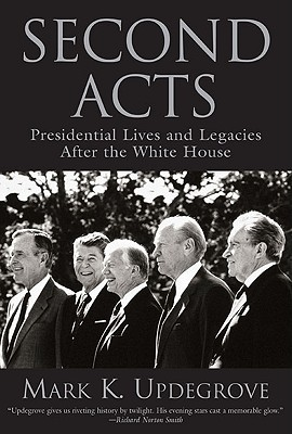 Second Acts: Presidential Lives And Legacies After The White House, Updegrove, Mark K.