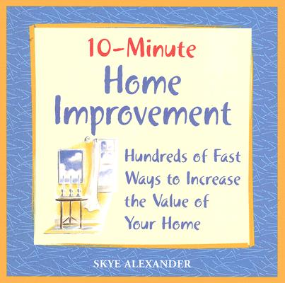 10-Minute Home Improvement: Hundreds of Fast Ways to Increase the Value of  Your Home, Alexander, Skye