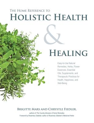 Image for The Home Reference to Holistic Health and Healing: Easy-to-Use Natural Remedies, Herbs, Flower Essences, Essential Oils, Supplements, and Therapeutic Practices for Health, Happiness, and Well Being