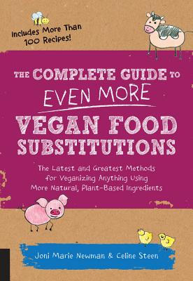 The Complete Guide to Even More Vegan Food Substitutions: The Latest and Greatest Methods for Veganizing Anything Using More Natural, Plant-Based Ingredients * Includes More Than 100 Recipes!, Steen, Celine; Newman, Joni Marie