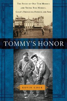 Tommy's Honor: The Story of Old Tom Morris and Young Tom Morris, Golf's Founding Father and Son, Kevin Cook