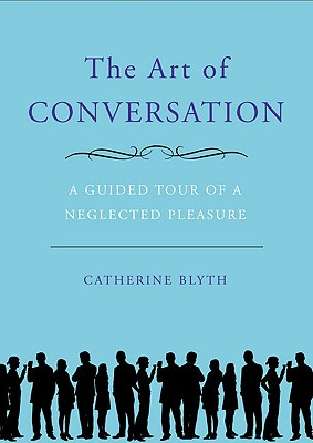 The Art of Conversation: A Guided Tour of a Neglected Pleasure, Blyth, Catherine