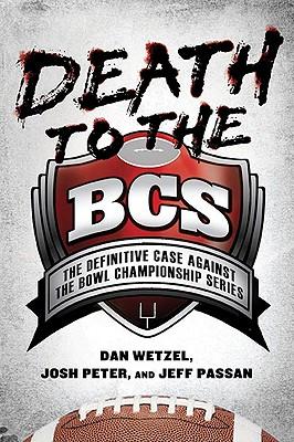 Death to the BCS: The Definitive Case Against the Bowl Championship Series, Dan Wetzel, Josh Peter, Jeff Passan