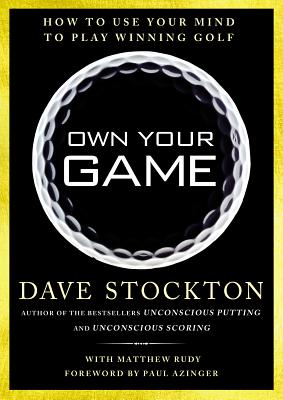 Own Your Game: How to Use Your Mind to Play Winning Golf, Dave Stockton, Matthew Rudy
