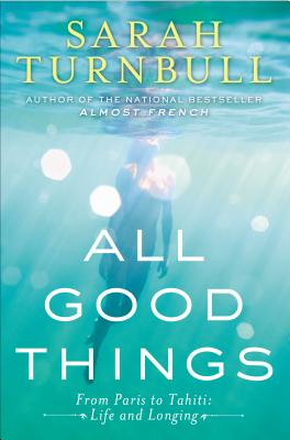 All Good Things: From Paris to Tahiti: Life and Longing, Sarah Turnbull