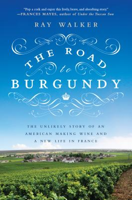 The Road to Burgundy: The Unlikely Story of an American Making Wine and a New Life in France, Ray Walker