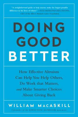 Image for Doing Good Better: How Effective Altruism Can Help You Help Others, Do Work that Matters, and Make Smarter Choices about Giving Back