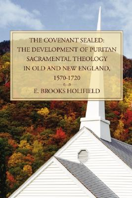 The Covenant Sealed: The Development of Puritan Sacramental Theology in Old and New England, 1570-1720, E. Brooks Holifield