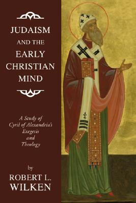 Judaism and the Early Christian Mind: A Study of Cyril of Alexandria's Exegesis and Theology, Robert L. Wilken