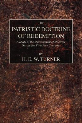 The Patristic Doctrine of Redemption: A Study of the Development of Doctrine During the First Five Centuries, H.E.W. TURNER