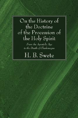 On the History of the Doctrine of the Procession of the Holy Spirit: From the Apostolic Age to the Death of Charlemagne, H. B. Swete