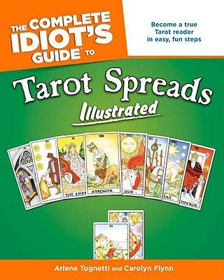 The Complete Idiot's Guide to Tarot Spreads Illustrated, Arlene Tognetti, Carolyn Flynn