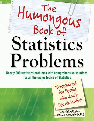 The Humongous Book of Statistics Problems: Translated for People Who Don't Speak Math, W. Michael Kelley, Robert A. Donnelly