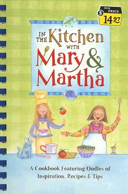 Image for In the Kitchen with Mary and Martha: A Cookbook Featuring Oodles of Inspiration, Recipes and Tips (Cookbook Series)