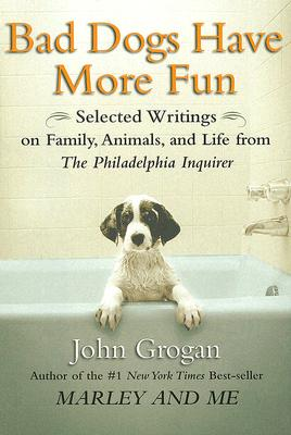 Bad Dogs Have More Fun: Selected Writings on  Family, Animals, and Life by John Grogan for The Philadelphia Inquirer, JOHN GROGAN