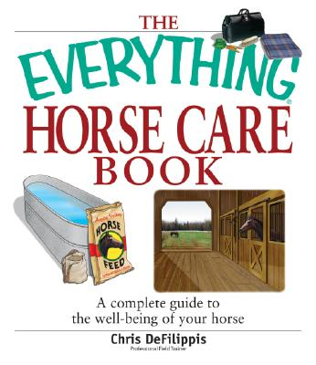The Everything Horse Care Book: A Complete Guide to the Well-being of Your Horse (Everything: Pets), Chris Defilippis