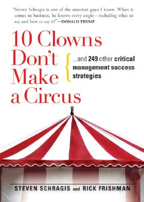 10 Clowns Dont Make a Circus : And 249 Other Critical Management Success Strategies, STEVEN SCHRAGIS, RICK FRISHMAN