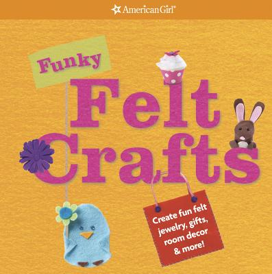 Image for Funky Felt Crafts: Create Fun Felt Jewelry, Gifts, Room Decor & More! (American Girl)