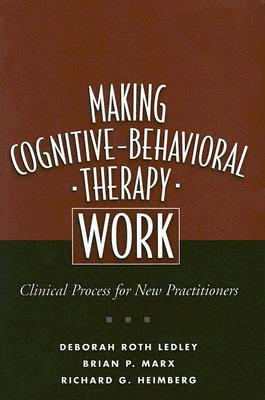 Making Cognitive-Behavioral Therapy Work: Clinical Process for New Practitioners, Ledley, Deborah Roth; Marx, Brian P.; Heimberg, Richard G.
