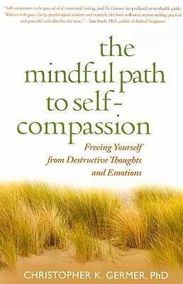 The Mindful Path to Self-Compassion: Freeing Yourself from Destructive Thoughts and Emotions, Germer, Christopher K