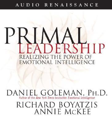 Primal Leadership: Realizing the Power of Emotional Intelligence, Prof. Daniel Goleman Ph.D., Richard Boyatzis, Annie McKee