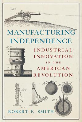 Image for Manufacturing Independence: Industrial Innovation in the American Revolution