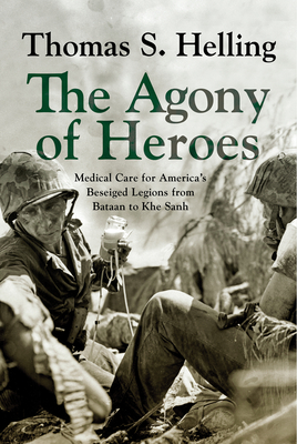 Image for AGONY OF HEROES: MEDICAL CARE FOR AMERICA'S BESIEGED LEGIONS FROM BATAAN TO KHE SANH