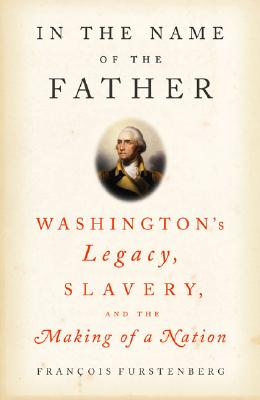 Image for In the Name of the Father: Washington's Legacy, Slavery, and the Making  of a Nation
