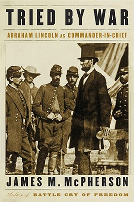 Tried by War: Abraham Lincoln as Commander in Chief, James M. McPherson