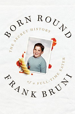 Born Round: The Secret History of a Full-time Eater, Bruni, Frank
